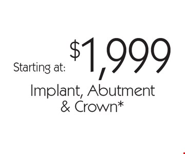 Starting at: $1,999 Implant, Abutment & Crown. With this card. Offer expires 30 days from mailing date. Offers cannot be combined.