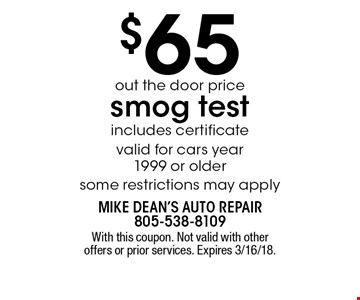 $65 out the door price smog test. Includes certificate. Valid for cars year 1999 or older some restrictions may apply. With this coupon. Not valid with other offers or prior services. Expires 3/16/18.