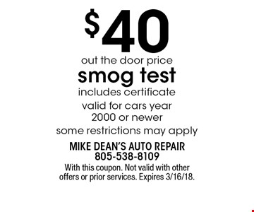 $40 out the door price smog test. Includes certificate. Valid for cars year 2000 or newer. Some restrictions may apply. With this coupon. Not valid with other offers or prior services. Expires 3/16/18.