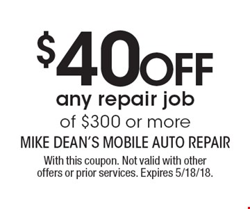 MUST PRESENT COUPON UPON ESTIMATE $40 OFF any repair job of $300 or more. With this coupon. Not valid with other offers or prior services. Expires 5/18/18.