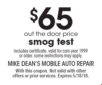 $65 out the door price smog test includes certificate. Valid for cars year 1999 or older. Some restrictions may apply. With this coupon. Not valid with other offers or prior services. Expires 5/18/18.