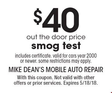 $40 out the door price smog test includes certificate. Valid for cars year 2000 or newer. Some restrictions may apply. With this coupon. Not valid with other offers or prior services. Expires 5/18/18.