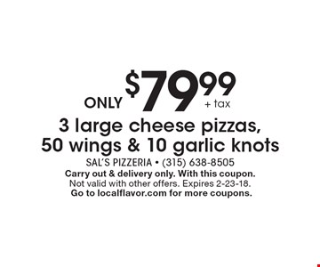 ONLY $79.99 + tax 3 large cheese pizzas, 50 wings & 10 garlic knots. Carry out & delivery only. With this coupon. Not valid with other offers. Expires 2-23-18. Go to localflavor.com for more coupons.