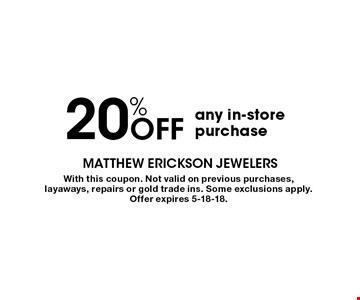 20% OFF any in-store purchase. With this coupon. Not valid on previous purchases, layaways, repairs or gold trade ins. Some exclusions apply. Offer expires 5-18-18.