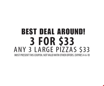 BEST DEAL AROUND! 3 FOR $33! ANY 3 LARGE PIZZAS $33. MUST PRESENT THIS COUPON. NOT VALID WITH OTHER OFFERS. EXPIRES 4-6-18
