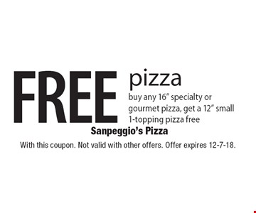 """FREE pizza. Buy any 16"""" specialty or gourmet pizza, get a 12"""" small 1-topping pizza free. With this coupon. Not valid with other offers. Offer expires 12-7-18."""