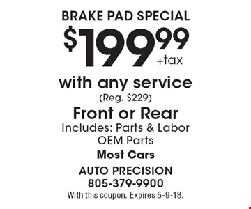 $199.99 +tax Brake Pad Special. With any service (Reg. $229). Front or RearIncludes: Parts & Labor. OEM Parts. Most Cars. With this coupon. Expires 5-9-18.