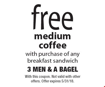 Free medium coffee with purchase of any breakfast sandwich. With this coupon. Not valid with other offers. Offer expires 5/31/18.