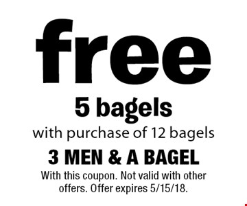 free 5 bagels with purchase of 12 bagels. With this coupon. Not valid with other offers. Offer expires 5/15/18.