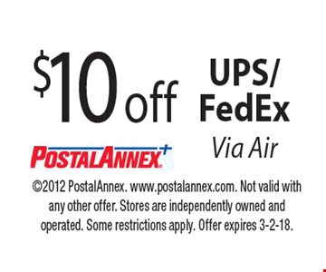 $10 off UPS/FedExVia Air. 2012 PostalAnnex. www.postalannex.com. Not valid with any other offer. Stores are independently owned and operated. Some restrictions apply. Offer expires 3-2-18.