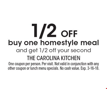 1/2 off buy one homestyle meal and get 1/2 off your second. One coupon per person. Per visit. Not valid in conjunction with any other coupon or lunch menu specials. No cash value. Exp. 3-16-18.