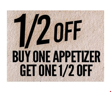 Buy one appetizer get one 1/2 off. One coupon per person per visit. Not valid in conjunction with any other coupon or lunch menu specials. no cash value.