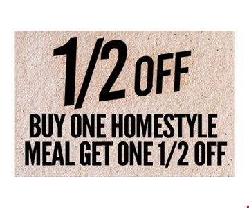 1/2 Off Buy one homestyle meal get one 1/2 Off. One coupon per person. Per visit. Not valid in conjunction with any other coupon or lunch menu specials. No cash value. Expires 8-31-18.
