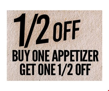 1/2 Off Buy one appetizer get one 1/2 Off. One coupon per person. Per visit. Not valid in conjunction with any other coupon or lunch menu specials. No cash value. Expires 8-31-18.