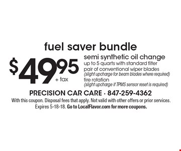 Fuel saver bundle $49.95 semi synthetic oil change. Up to 5 quarts with standard filter pair of conventional wiper blades (slight upcharge for beam blades where required)tire rotation (slight upcharge if TPMS sensor reset is required). With this coupon. Disposal fees that apply. Not valid with other offers or prior services. Expires 5-18-18. Go to LocalFlavor.com for more coupons.