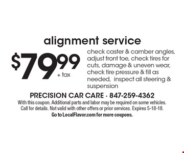 Alignment service $79.99 check caster & camber angles, adjust front toe, check tires for cuts, damage & uneven wear, check tire pressure & fill as needed,inspect all steering & suspension. With this coupon. Additional parts and labor may be required on some vehicles. Call for details. Not valid with other offers or prior services. Expires 5-18-18. Go to LocalFlavor.com for more coupons.