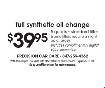 Full synthetic oil change $39.95. 5 quarts. Standard filter (some filters require a slight up charge)includes complimentary digital video inspection. With this coupon. Not valid with other offers or prior services. Expires 5-18-18. Go to LocalFlavor.com for more coupons.