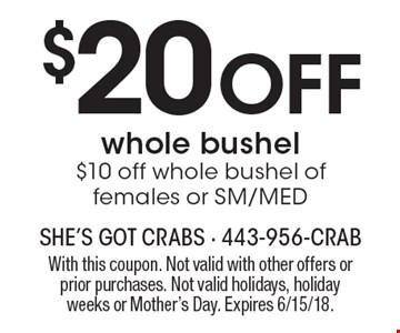 $20 Off whole bushel $10 off whole bushel of females or SM/MED. With this coupon. Not valid with other offers or prior purchases. Not valid holidays, holiday weeks or Mother's Day. Expires 6/15/18.