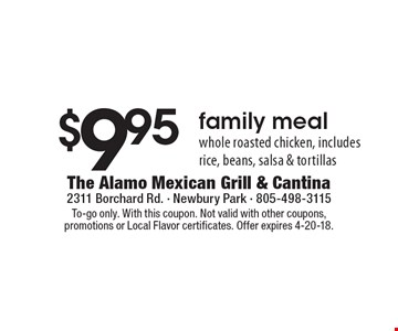 $9.95 family meal - whole roasted chicken, includes rice, beans, salsa & tortillas. To-go only. With this coupon. Not valid with other coupons, promotions or Local Flavor certificates. Offer expires 4-20-18.
