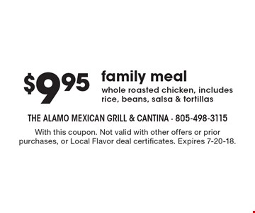 $9.95family mealwhole roasted chicken, includes rice, beans, salsa & tortillas . With this coupon. Not valid with other offers or prior purchases, or Local Flavor deal certificates. Expires 7-20-18.