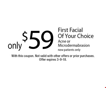 only $59 First Facial Of Your Choice Acne or Microdermabrasion new patients only. With this coupon. Not valid with other offers or prior purchases.Offer expires 3-9-18.