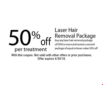 50% off Laser Hair Removal Package per treatment. Buy any laser hair removal package of $500 or more and receive a second package of equal or lesser value 50% off. With this coupon. Not valid with other offers or prior purchases. Offer expires 4/30/18.