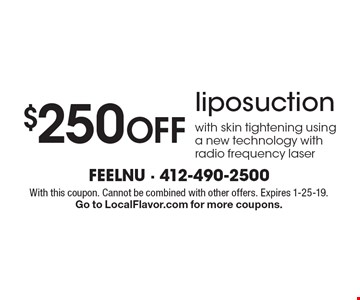 $250 Off liposuction with skin tightening using a new technology with radio frequency laser. With this coupon. Cannot be combined with other offers. Expires 1-25-19. Go to LocalFlavor.com for more coupons.