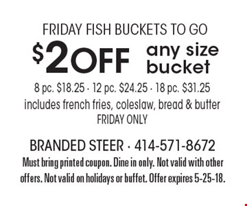FRIDAY FISH BUCKETS TO GO $2 Off any size bucket 8 pc. $18.25 - 12 pc. $24.25 - 18 pc. $31.25includes french fries, coleslaw, bread & butterFRIDAY ONLY. Must bring printed coupon. Dine in only. Not valid with other offers. Not valid on holidays or buffet. Offer expires 5-25-18.
