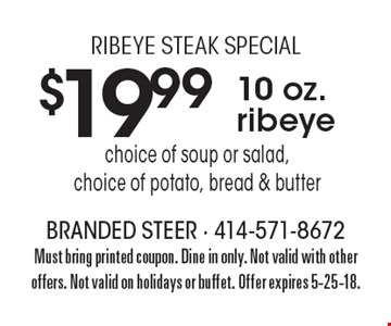 Ribeye steak special $19.99 10 oz. ribeye choice of soup or salad,choice of potato, bread & butter. Must bring printed coupon. Dine in only. Not valid with other offers. Not valid on holidays or buffet. Offer expires 5-25-18.