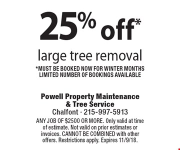 25% off* large tree removal. *Must be booked now for winter months. Limited number of bookings available. Coupons must be presented at time of estimate. No exceptions. ANY JOB OF $2500 OR MORE. Only valid at time of estimate. Not valid on prior estimates or invoices. CANNOT BE COMBINED with other offers. Restrictions apply. Expires 11/9/18.