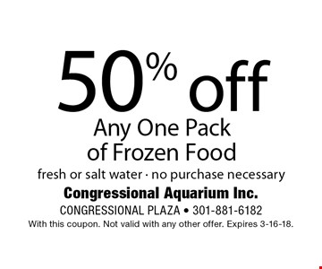 50% off Any One Pack of Frozen Food fresh or salt water - no purchase necessary. With this coupon. Not valid with any other offer. Expires 3-16-18.