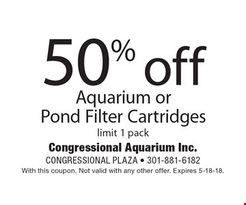 50% off Aquarium or Pond Filter Cartridges. Limit 1 pack. With this coupon. Not valid with any other offer. Expires 5-18-18.