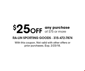 $25 Off any purchase of $75 or more. With this coupon. Not valid with other offers or prior purchases. Exp. 2/23/18.