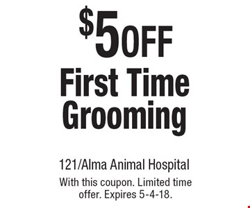 $5OFF First Time Grooming. With this coupon. Limited time offer. Expires 5-4-18.