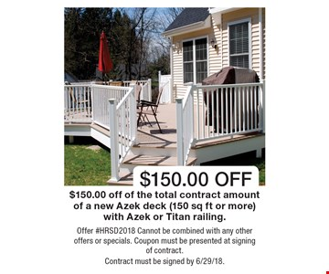 $150.00 off. $150.00 off of the total contract amount of a new Azek deck (150 sq ft or more) with Azek or Titan railing. Offer #HRSD2018. Cannot be combined with any other offers or specials. Coupon must be presented at signing of contract. Contract must be signed by 6/29/18.