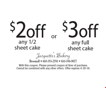 $3 off any full sheet cake. $2 off any 1/2 sheet cake. With this coupon. Please present coupon at time of purchase. Cannot be combined with any other offers. Offer expires 4-30-18.