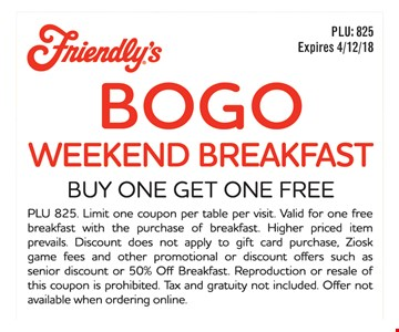 BOGO weekend breakfast. Buy one get one free. PLU 825. Limit one coupon per table per visit. Valid for on free breakfast with the purchase of breakfast. Higher priced item prevails. Discount does not apply to gift card purchase, Ziosk game fees and other promotional or discount offers such as senior discount or 50% Off Breakfast. Reproduction or resale of this coupon is prohibited. Tax and gratuity not included. Offer not available when ordering online.