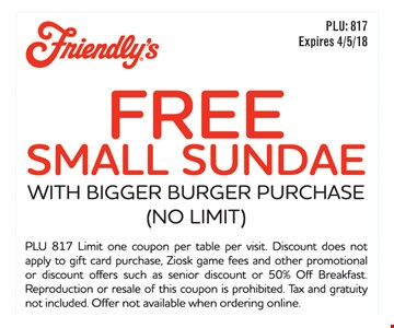 Free small sundae. With bigger burger purchase (no limit). PLU 817. Limit one coupon per table per visit. Discount does not apply to gift card purchase, Ziosk game fees and other promotional or discount offers such as senior discount or 50% Off Breakfast. Reproduction or resale of this coupon is prohibited. Tax and gratuity not included. Offer not available when ordering online.
