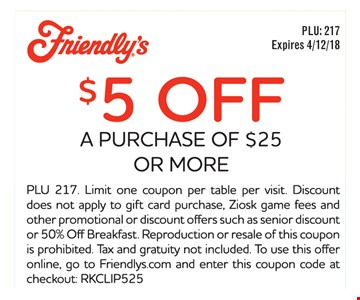 $5 off a purchase of $25 or more. PLU 217. Limit one coupon per table per visit. Discount does not apply to gift card purchase, Ziosk game fees and other promotional or discount offers such as senior discount or 50% Off Breakfast. Reproduction or resale of this coupon is prohibited. Tax and gratuity not included. To use this offer online, go to Friendlys.com and enter this coupon code at checkout: RKCLIP525