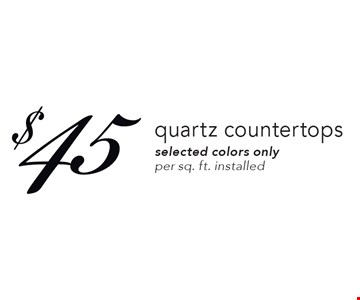 $45 quartz countertops. Selected colors only. Per sq. ft. installed. Expires 4-20-18.