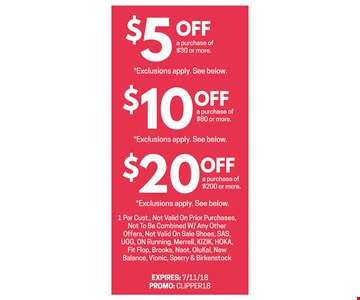 $5 off a purchase of $30 0r more, $10 off a purchase of $80 or more, $20 off a purchase of $200 or more. 1 per customer. Not valid on prior purchases, not to combined with any other offers, not valid on sale shoes, SAS, UGG, ON Running, Merrell, KIZIK, HOKA, Fit Flop, Brooks, Naot, Ollukai, New Balance, Vionic, Sperry & Birkenstock. Expires 7/11/18. Promo:CLIPPER18