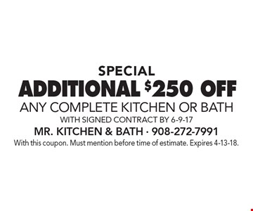 SPECIAL ADDITIONAL $250 OFF any complete KITCHEN OR BATH with signed contract by 6-9-17. With this coupon. Must mention before time of estimate. Expires 4-13-18.