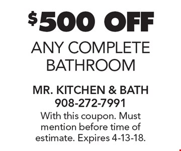 $500 OFF any complete bathroom. With this coupon. Must mention before time of estimate. Expires 4-13-18.