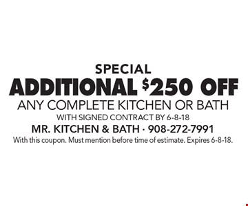 SPECIAL ADDITIONAL $250 OFF any complete KITCHEN OR BATH with signed contract by 6-8-18. With this coupon. Must mention before time of estimate. Expires 6-8-18.