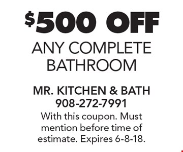 $500 OFF any complete bathroom. With this coupon. Must mention before time of estimate. Expires 6-8-18.