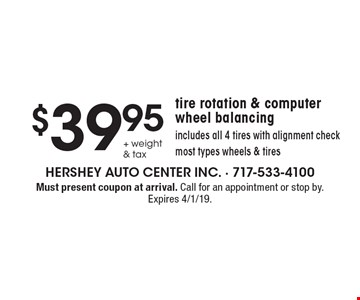 $39.95 + weight & tax tire rotation & computer wheel balancing. Includes all 4 tires with alignment check. Most types wheels & tires. Must present coupon at arrival. Call for an appointment or stop by. Expires 4/1/19.