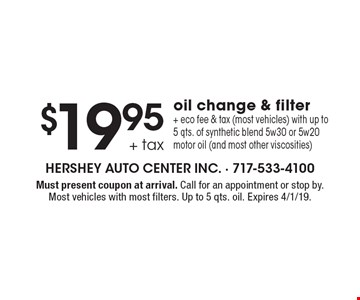 $19.95 + tax oil change & filter + eco fee & tax (most vehicles). With up to 5 qts. of synthetic blend 5w30 or 5w20 motor oil (and most other viscosities). Must present coupon at arrival. Call for an appointment or stop by. Most vehicles with most filters. Up to 5 qts. oil. Expires 4/1/19.