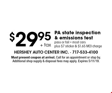 $29.95 + tax PA state inspection & emissions test pass or fail - most cars plus $7 sticker & $1.65 MCI charge. Must present coupon at arrival. Call for an appointment or stop by. Additional shop supply & disposal fees may apply. Expires 5/11/19.