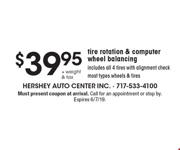 $39.95 + weight & tax tire rotation & computer wheel balancing. Includes all 4 tires with alignment check. Most types wheels & tires. Must present coupon at arrival. Call for an appointment or stop by. Expires 6/7/19.