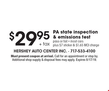 $29.95 + tax PA state inspection & emissions test pass or fail. Most cars plus $7 sticker & $1.65 MCI charge. Must present coupon at arrival. Call for an appointment or stop by. Additional shop supply & disposal fees may apply. Expires 8/17/19.